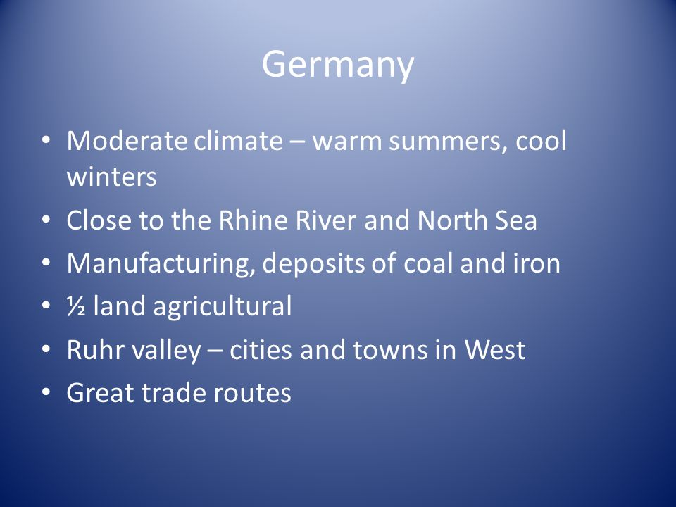 Germany Moderate climate – warm summers, cool winters Close to the Rhine River and North Sea Manufacturing, deposits of coal and iron ½ land agricultural Ruhr valley – cities and towns in West Great trade routes