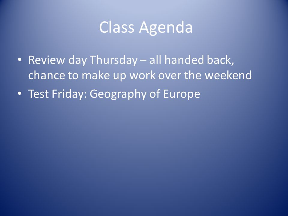 Class Agenda Review day Thursday – all handed back, chance to make up work over the weekend Test Friday: Geography of Europe