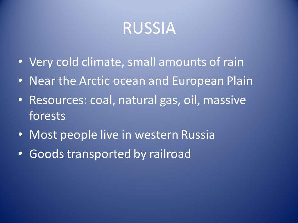 Very cold climate, small amounts of rain Near the Arctic ocean and European Plain Resources: coal, natural gas, oil, massive forests Most people live in western Russia Goods transported by railroad