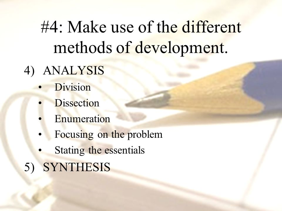 4)ANALYSIS Division Dissection Enumeration Focusing on the problem Stating the essentials 5)SYNTHESIS #4: Make use of the different methods of development.