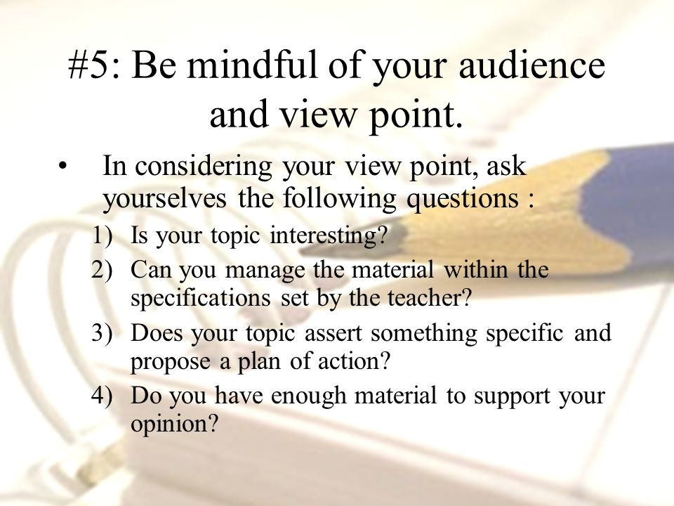 In considering your view point, ask yourselves the following questions : 1)Is your topic interesting.