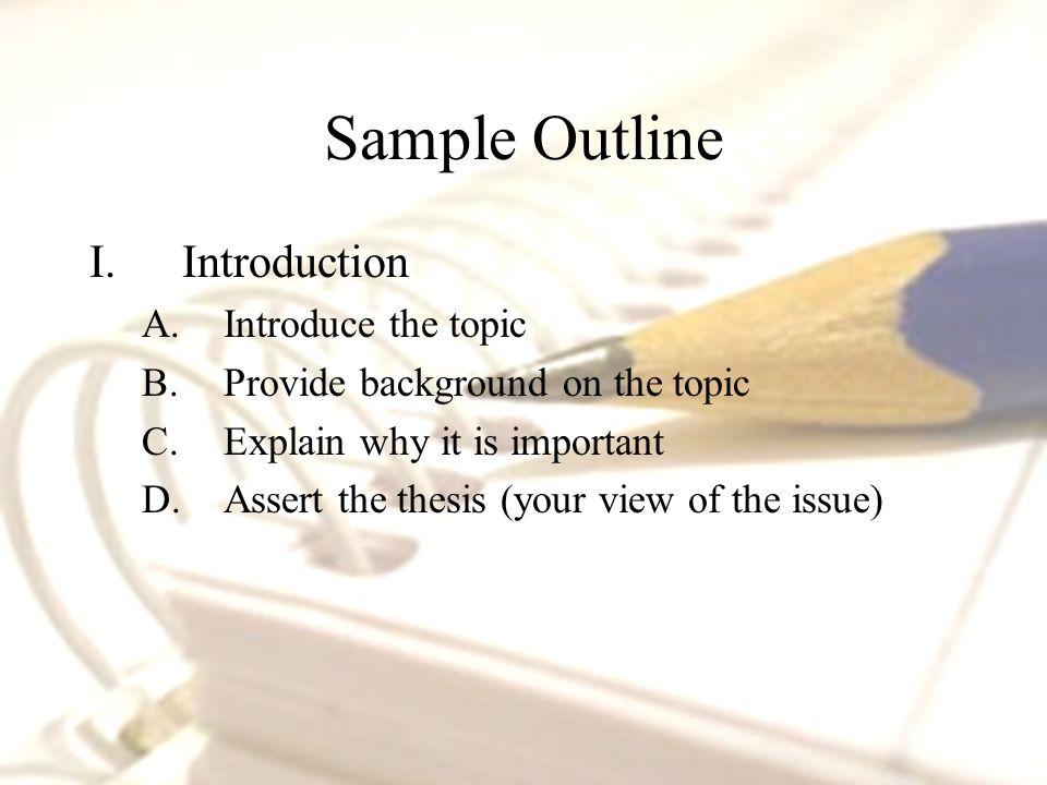 I.Introduction A.Introduce the topic B.Provide background on the topic C.Explain why it is important D.Assert the thesis (your view of the issue)