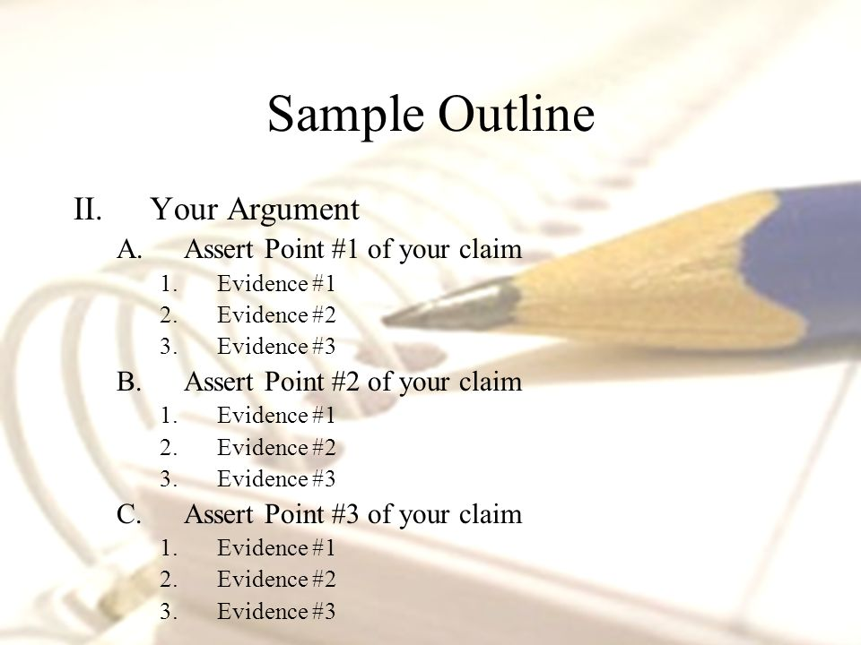 II.Your Argument A.Assert Point #1 of your claim 1.Evidence #1 2.Evidence #2 3.Evidence #3 B.Assert Point #2 of your claim 1.Evidence #1 2.Evidence #2 3.Evidence #3 C.Assert Point #3 of your claim 1.Evidence #1 2.Evidence #2 3.Evidence #3 Sample Outline