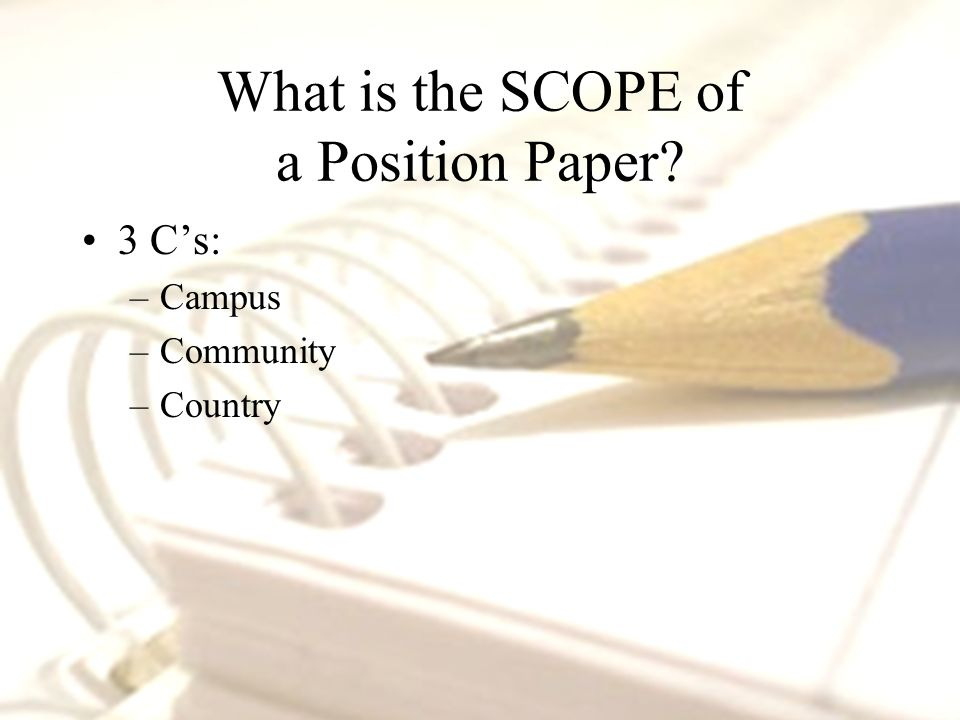 3 C's: –Campus –Community –Country What is the SCOPE of a Position Paper