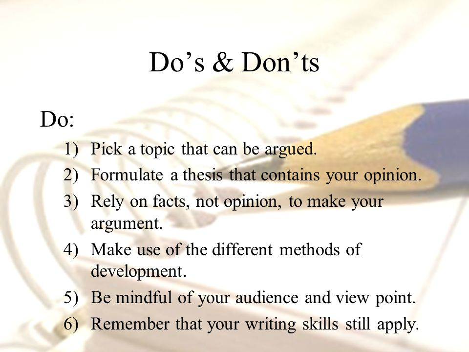Do's & Don'ts Do: 1)Pick a topic that can be argued.