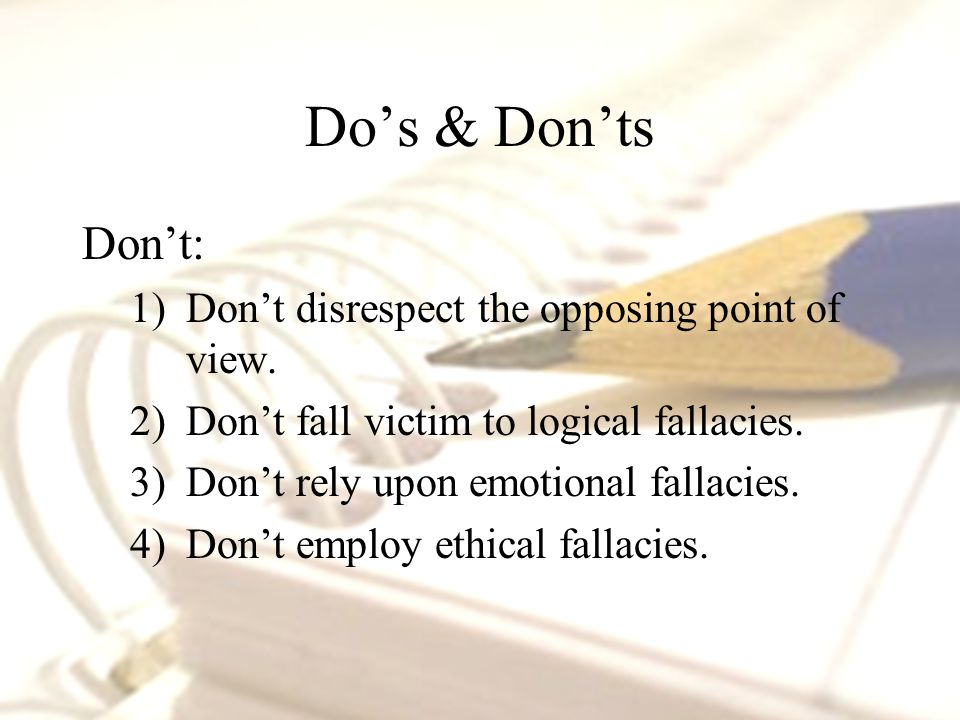 Do's & Don'ts Don't: 1)Don't disrespect the opposing point of view.