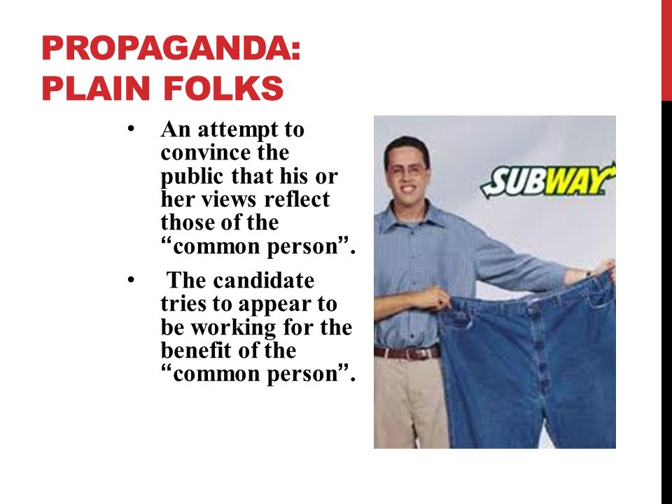 PROPAGANDA: PLAIN FOLKS An attempt to convince the public that his or her views reflect those of the common person .