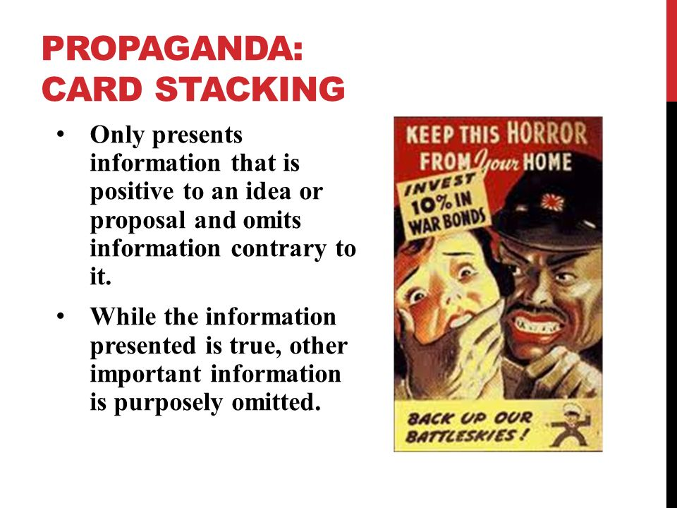 PROPAGANDA: CARD STACKING Only presents information that is positive to an idea or proposal and omits information contrary to it.