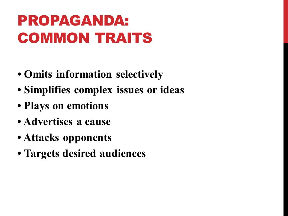 PROPAGANDA: COMMON TRAITS Uses truths, half-truths, or lies Omits information selectively Simplifies complex issues or ideas Plays on emotions Advertises a cause Attacks opponents Targets desired audiences