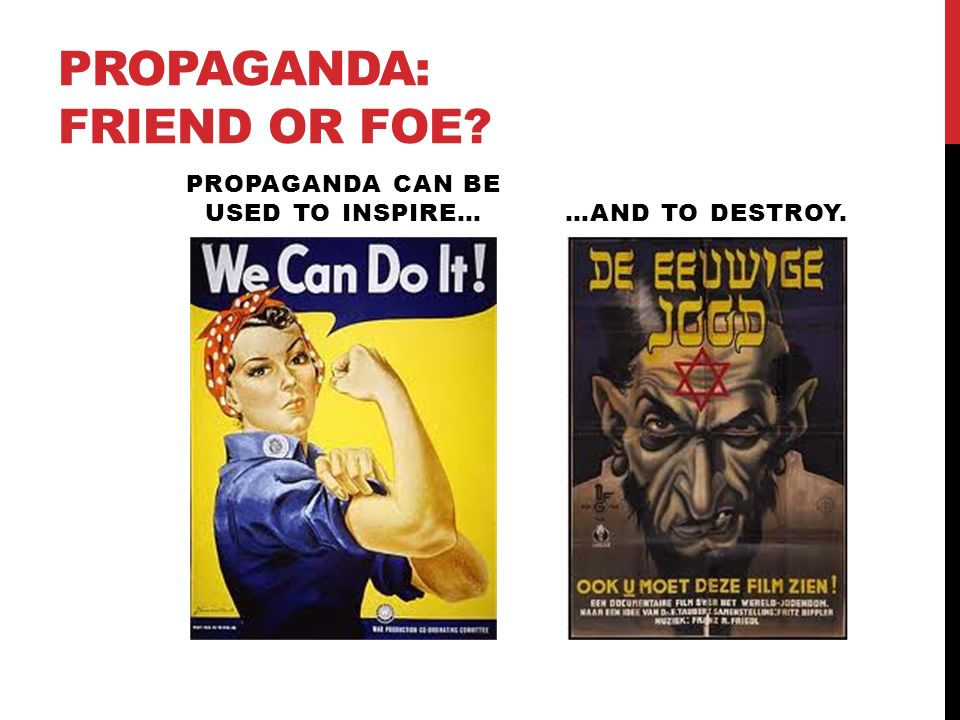 PROPAGANDA: FRIEND OR FOE PROPAGANDA CAN BE USED TO INSPIRE……AND TO DESTROY.
