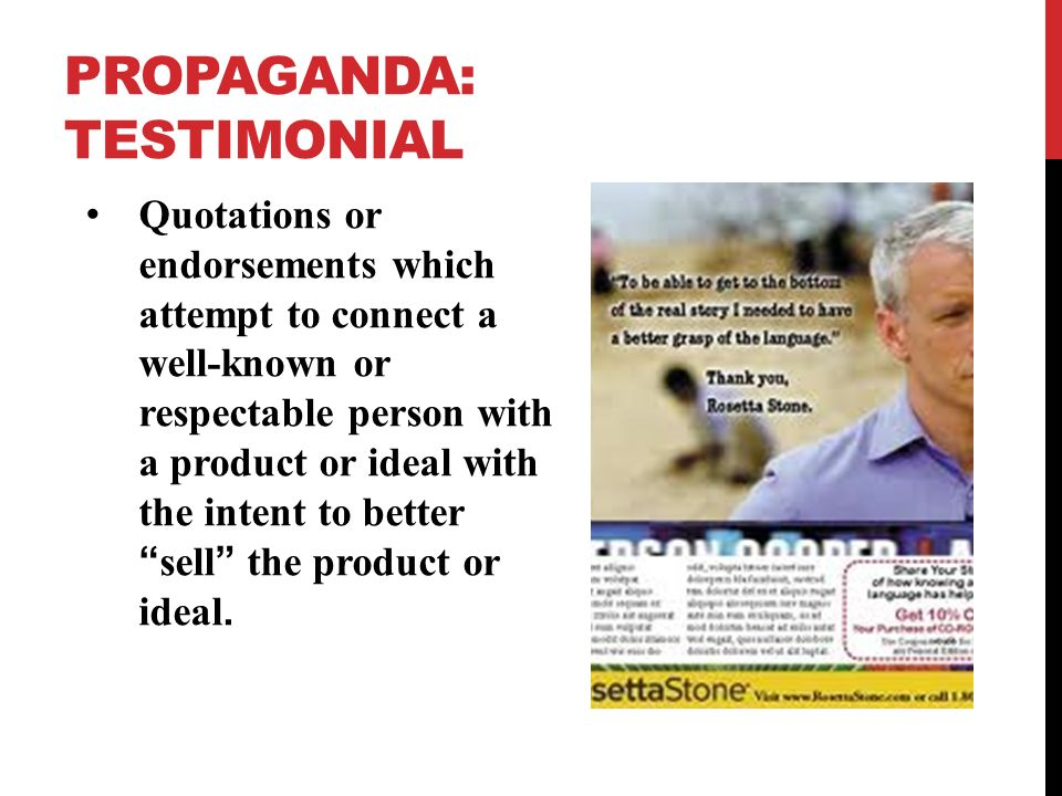 PROPAGANDA: TESTIMONIAL Quotations or endorsements which attempt to connect a well-known or respectable person with a product or ideal with the intent to better sell the product or ideal.
