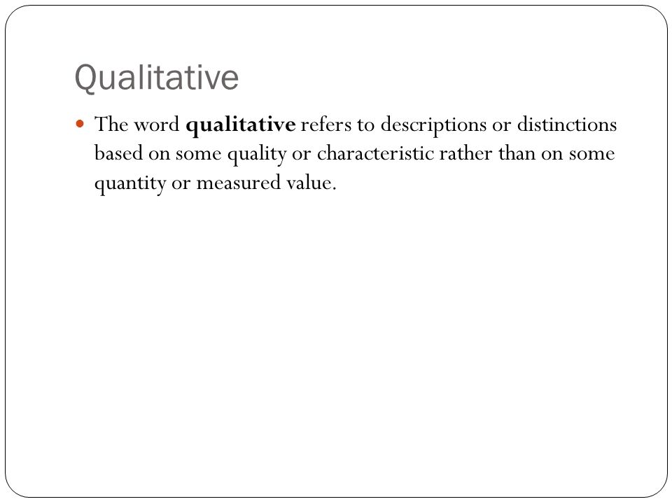 Qualitative The word qualitative refers to descriptions or distinctions based on some quality or characteristic rather than on some quantity or measured value.