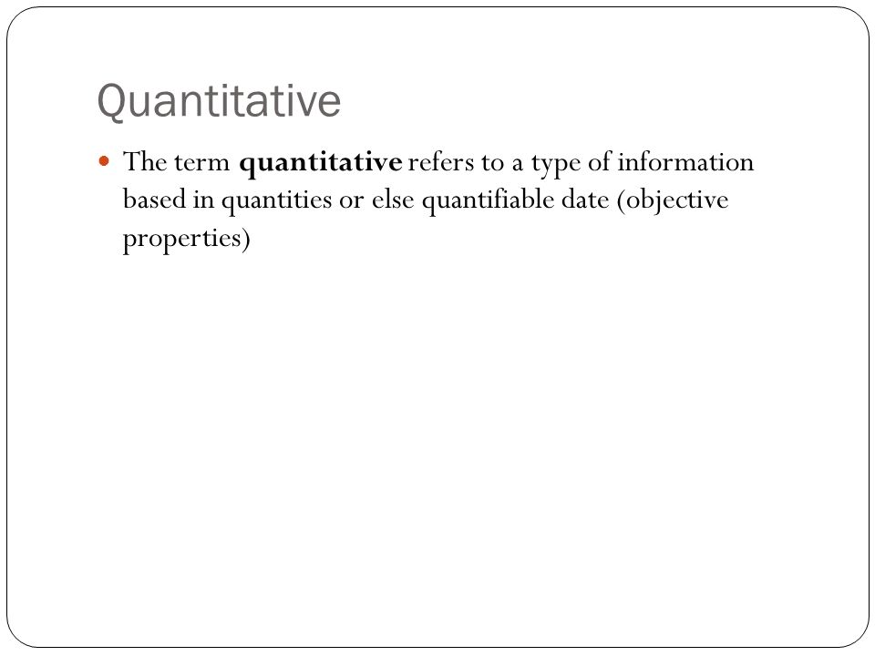 Quantitative The term quantitative refers to a type of information based in quantities or else quantifiable date (objective properties)