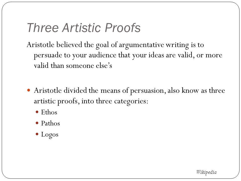Three Artistic Proofs Aristotle believed the goal of argumentative writing is to persuade to your audience that your ideas are valid, or more valid than someone else's Aristotle divided the means of persuasion, also know as three artistic proofs, into three categories: Ethos Pathos Logos Wikipedia