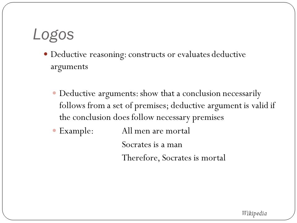Logos Deductive reasoning: constructs or evaluates deductive arguments Deductive arguments: show that a conclusion necessarily follows from a set of premises; deductive argument is valid if the conclusion does follow necessary premises Example:All men are mortal Socrates is a man Therefore, Socrates is mortal Wikipedia