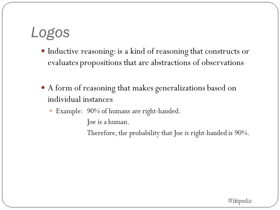 Logos Inductive reasoning: is a kind of reasoning that constructs or evaluates propositions that are abstractions of observations A form of reasoning that makes generalizations based on individual instances Example: 90% of humans are right-handed.