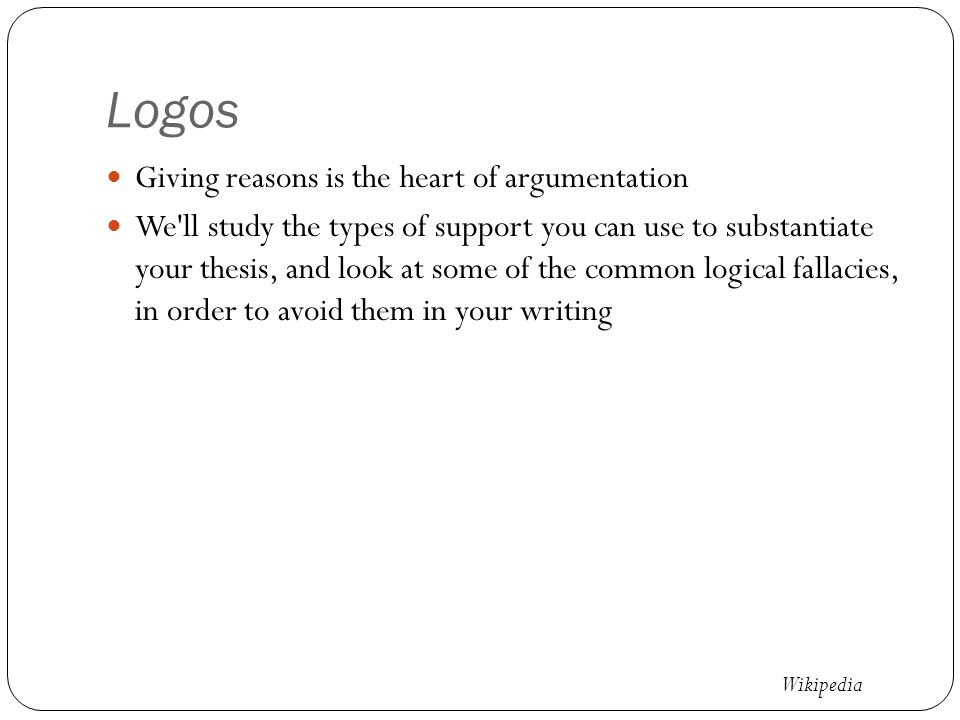 Logos Giving reasons is the heart of argumentation We ll study the types of support you can use to substantiate your thesis, and look at some of the common logical fallacies, in order to avoid them in your writing Wikipedia