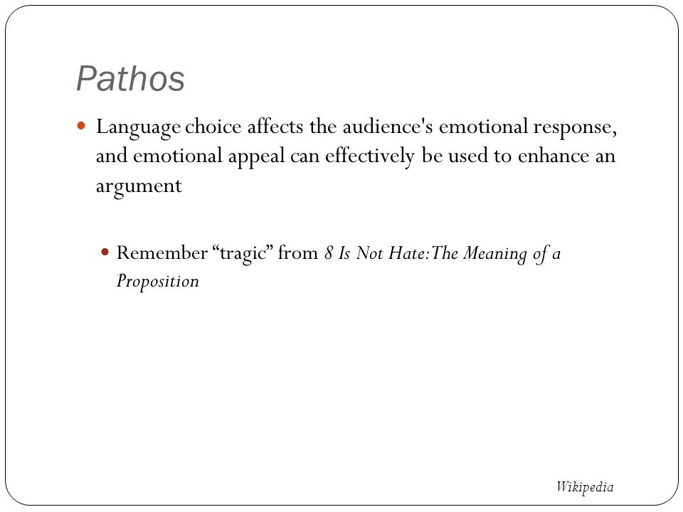 Pathos Language choice affects the audience s emotional response, and emotional appeal can effectively be used to enhance an argument Remember tragic from 8 Is Not Hate: The Meaning of a Proposition Wikipedia