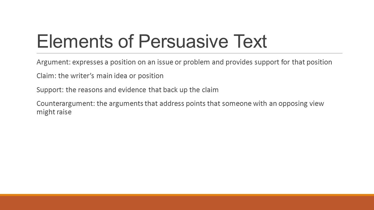 Elements of Persuasive Text Argument: expresses a position on an issue or problem and provides support for that position Claim: the writer's main idea or position Support: the reasons and evidence that back up the claim Counterargument: the arguments that address points that someone with an opposing view might raise