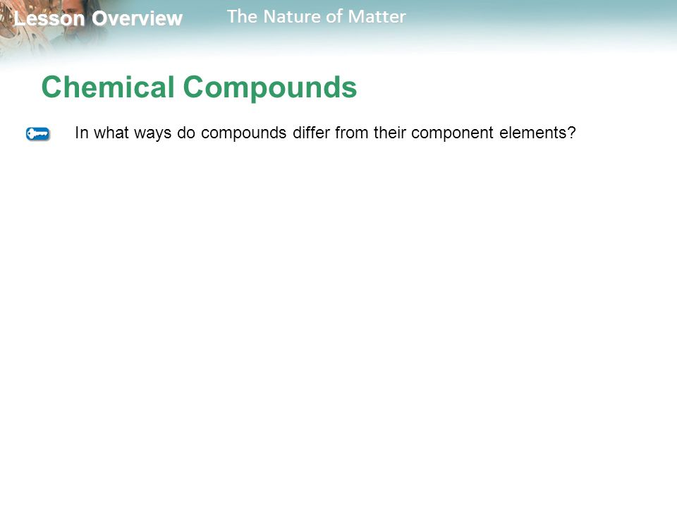 Lesson Overview Lesson Overview The Nature of Matter Chemical Compounds In what ways do compounds differ from their component elements