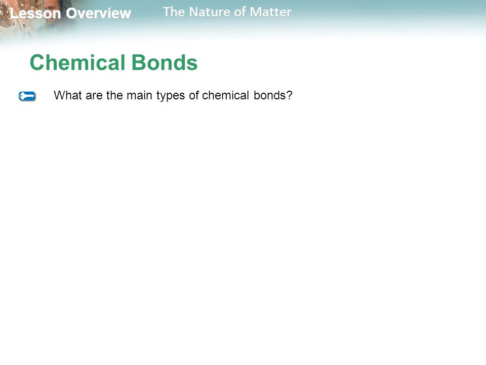 Lesson Overview Lesson Overview The Nature of Matter Chemical Bonds What are the main types of chemical bonds