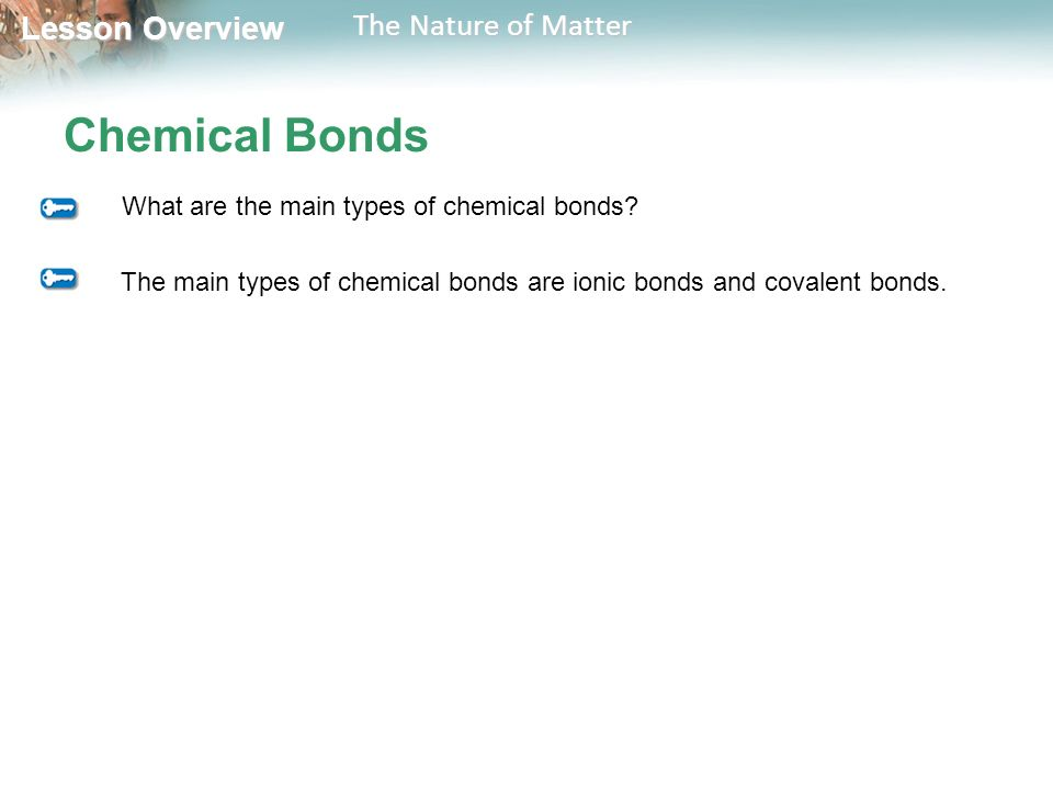 Lesson Overview Lesson Overview The Nature of Matter Chemical Bonds What are the main types of chemical bonds.