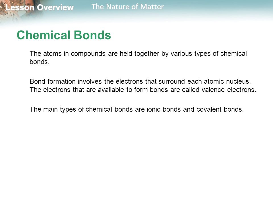 Lesson Overview Lesson Overview The Nature of Matter Chemical Bonds The atoms in compounds are held together by various types of chemical bonds.