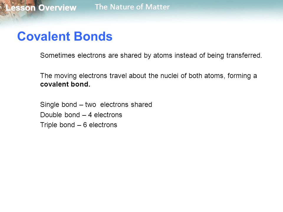 Lesson Overview Lesson Overview The Nature of Matter Covalent Bonds Sometimes electrons are shared by atoms instead of being transferred.