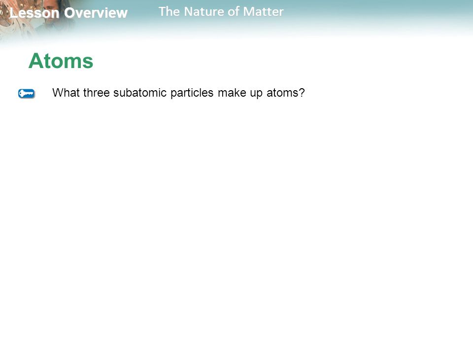 Lesson Overview Lesson Overview The Nature of Matter Atoms What three subatomic particles make up atoms