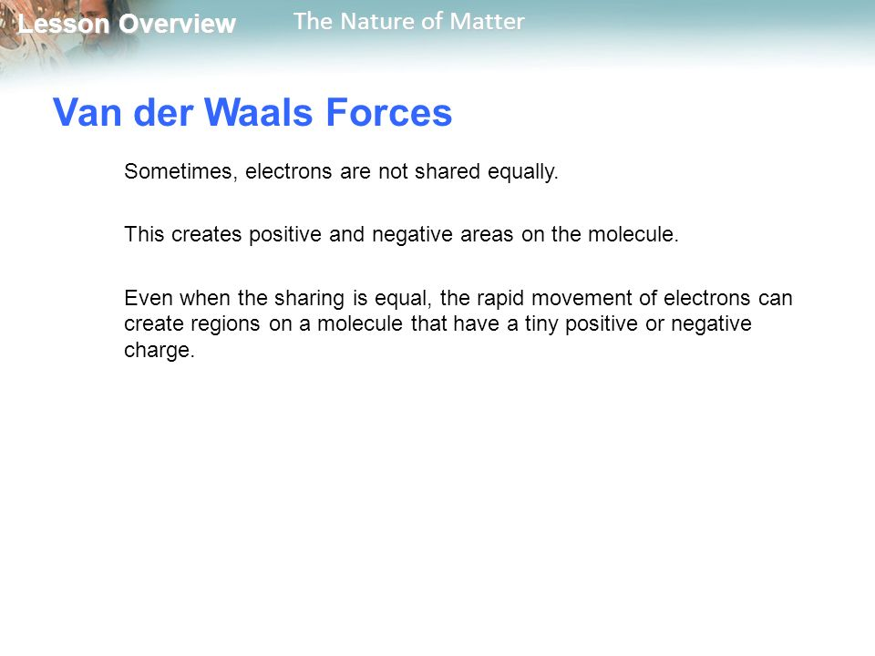Lesson Overview Lesson Overview The Nature of Matter Van der Waals Forces Sometimes, electrons are not shared equally.