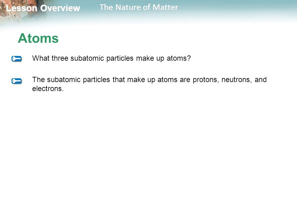 Lesson Overview Lesson Overview The Nature of Matter Atoms What three subatomic particles make up atoms.