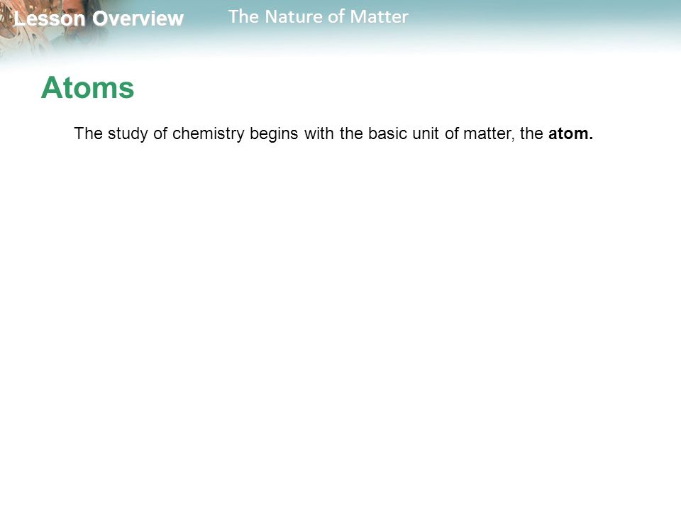 Lesson Overview Lesson Overview The Nature of Matter Atoms The study of chemistry begins with the basic unit of matter, the atom.