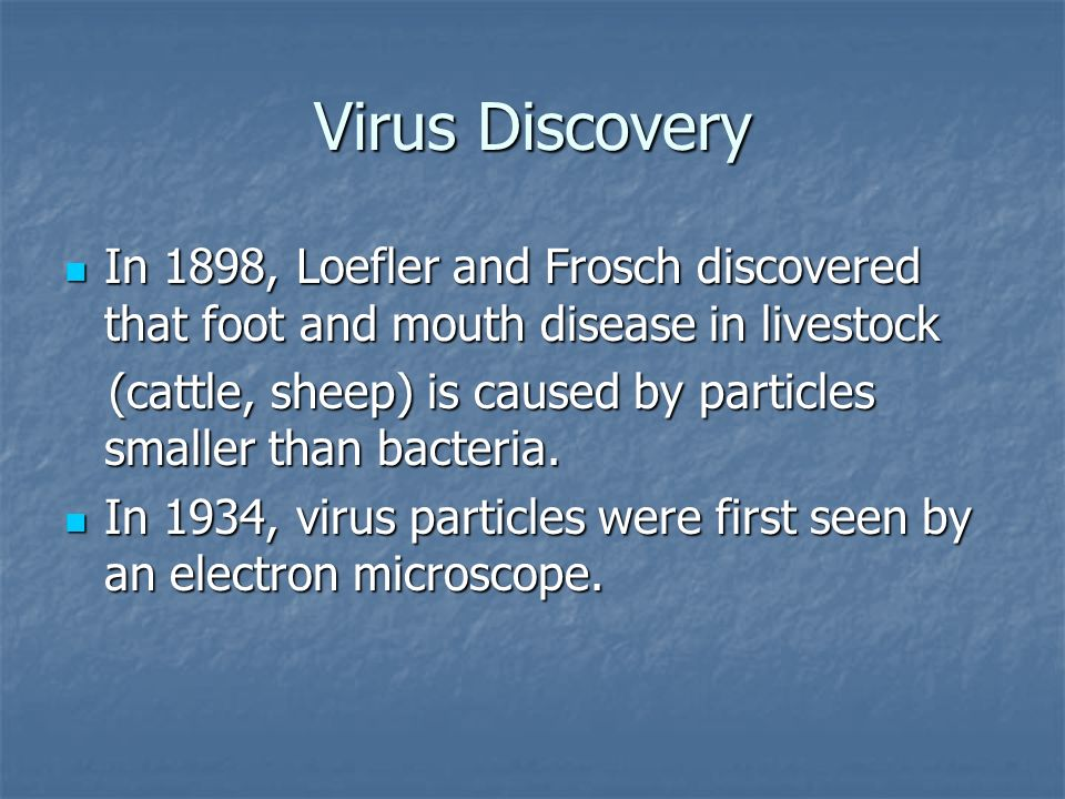 Virus Discovery In 1898, Loefler and Frosch discovered that foot and mouth disease in livestock In 1898, Loefler and Frosch discovered that foot and mouth disease in livestock (cattle, sheep) is caused by particles smaller than bacteria.