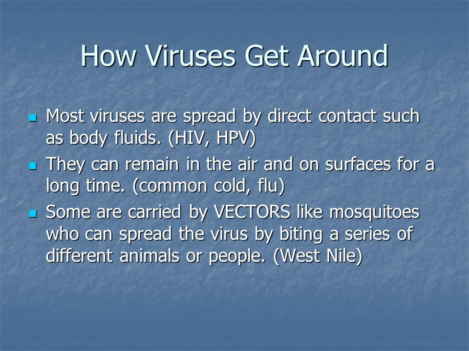 How Viruses Get Around Most viruses are spread by direct contact such as body fluids.