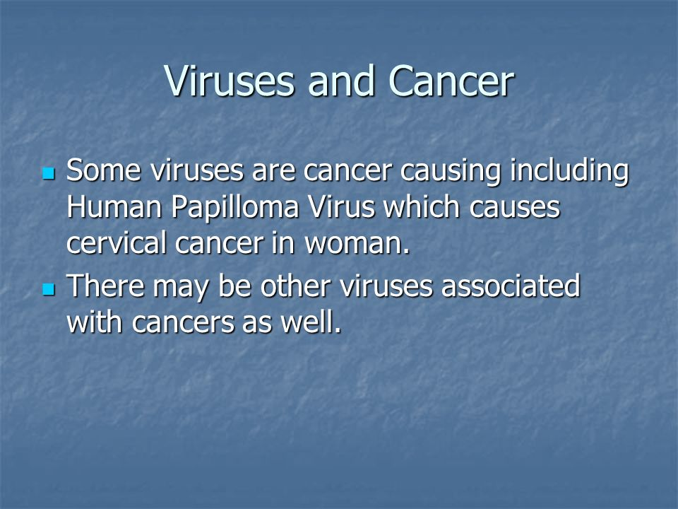 Viruses and Cancer Some viruses are cancer causing including Human Papilloma Virus which causes cervical cancer in woman.