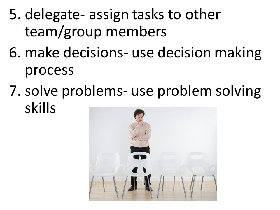 5.delegate- assign tasks to other team/group members 6.make decisions- use decision making process 7.solve problems- use problem solving skills