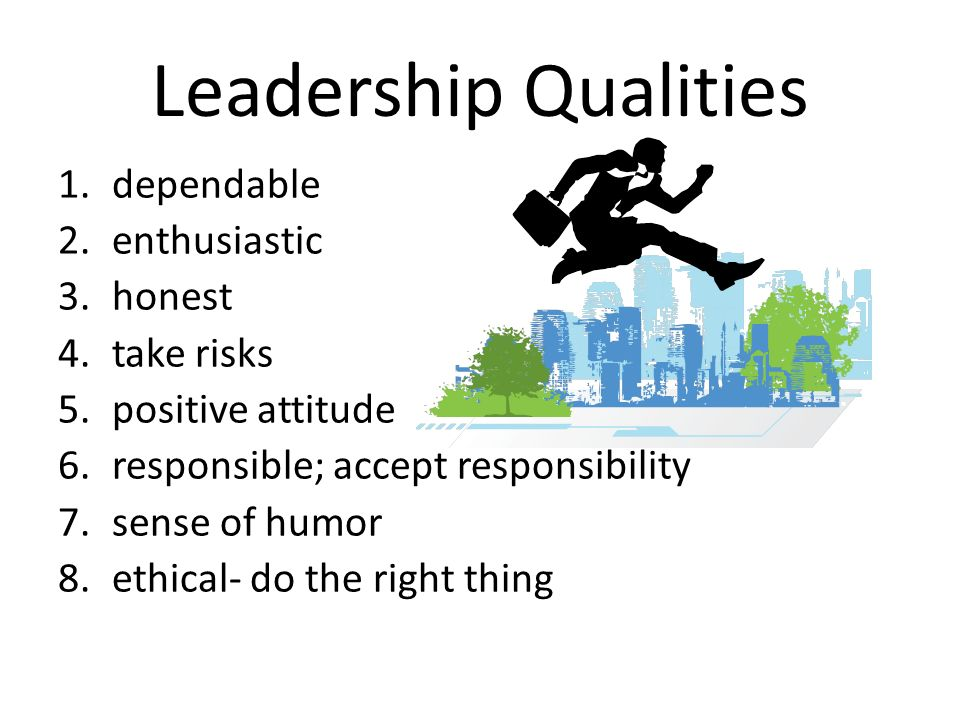 Leadership Qualities 1.dependable 2.enthusiastic 3.honest 4.take risks 5.positive attitude 6.responsible; accept responsibility 7.sense of humor 8.ethical- do the right thing