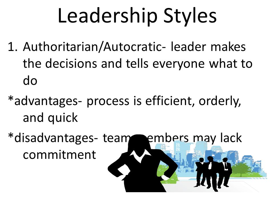 Leadership Styles 1.Authoritarian/Autocratic- leader makes the decisions and tells everyone what to do *advantages- process is efficient, orderly, and quick *disadvantages- team members may lack commitment