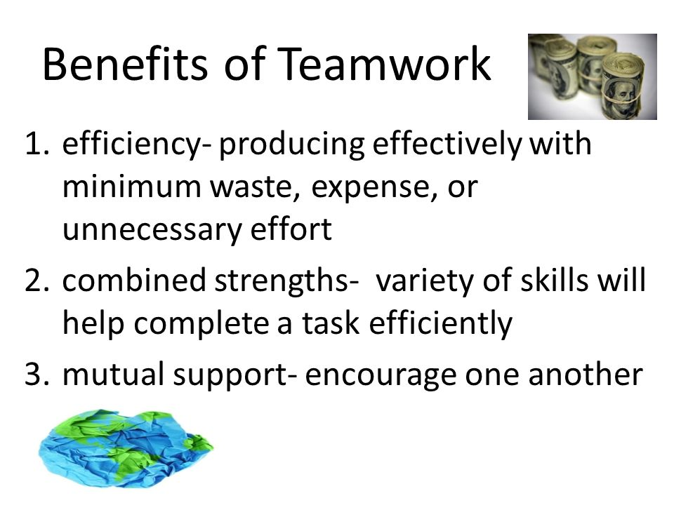 Benefits of Teamwork 1.efficiency- producing effectively with minimum waste, expense, or unnecessary effort 2.combined strengths- variety of skills will help complete a task efficiently 3.mutual support- encourage one another