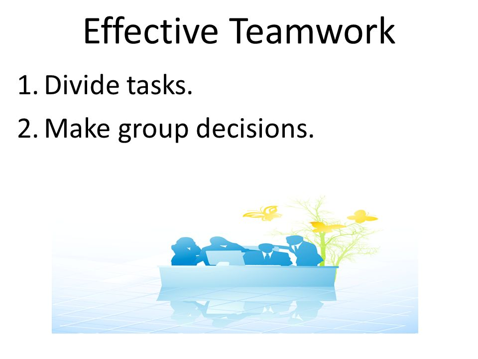 Effective Teamwork 1.Divide tasks. 2.Make group decisions.