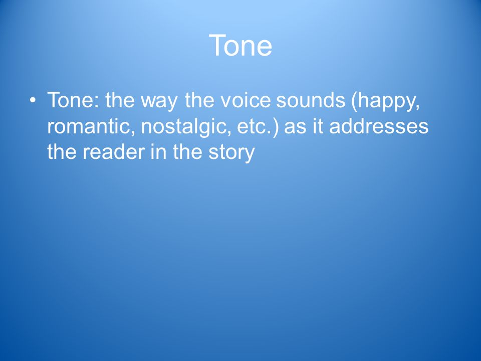 Tone Tone: the way the voice sounds (happy, romantic, nostalgic, etc.) as it addresses the reader in the story