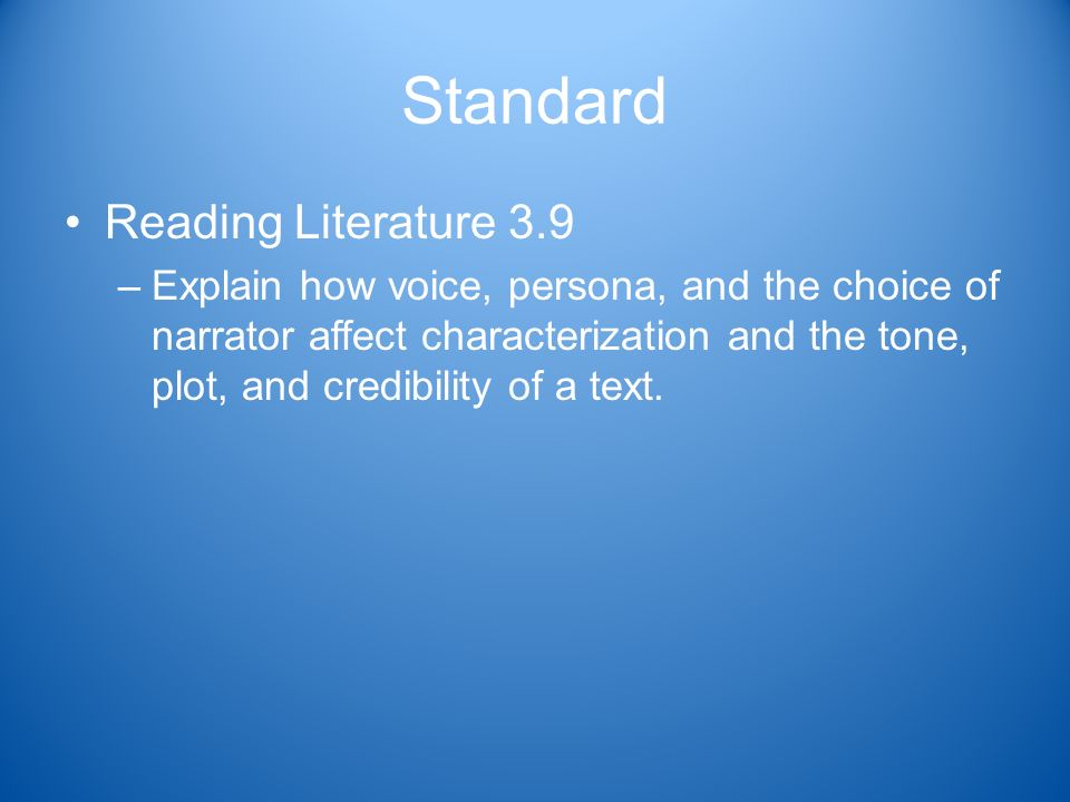 Standard Reading Literature 3.9 –Explain how voice, persona, and the choice of narrator affect characterization and the tone, plot, and credibility of a text.