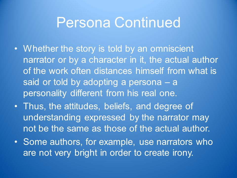 Persona Continued Whether the story is told by an omniscient narrator or by a character in it, the actual author of the work often distances himself from what is said or told by adopting a persona – a personality different from his real one.