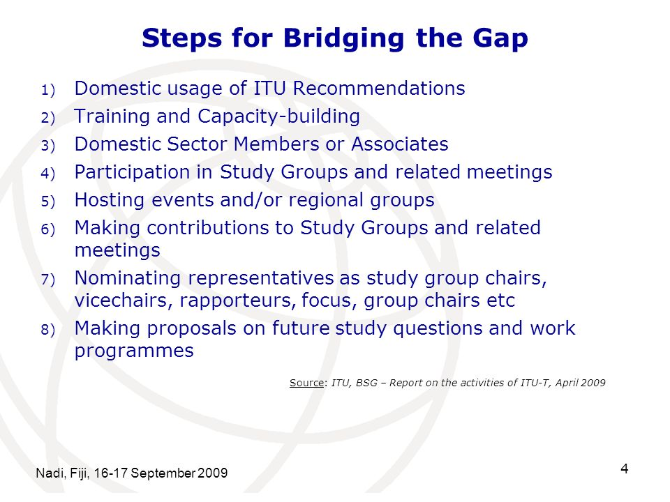 Steps for Bridging the Gap 1) Domestic usage of ITU Recommendations 2) Training and Capacity-building 3) Domestic Sector Members or Associates 4) Participation in Study Groups and related meetings 5) Hosting events and/or regional groups 6) Making contributions to Study Groups and related meetings 7) Nominating representatives as study group chairs, vicechairs, rapporteurs, focus, group chairs etc 8) Making proposals on future study questions and work programmes Nadi, Fiji, September Source: ITU, BSG – Report on the activities of ITU-T, April 2009