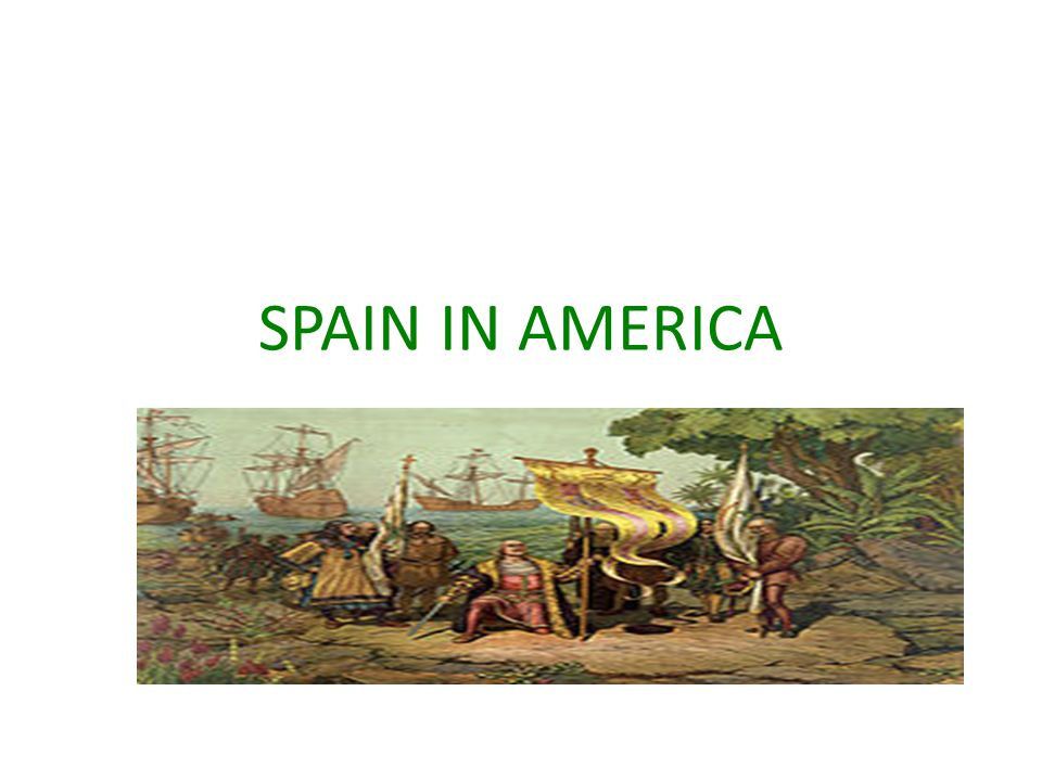 SPAIN IN AMERICA Columbus discovers the Americas for Spain Spain