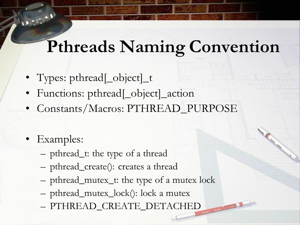 Pthreads Naming Convention Types: pthread[_object]_t Functions: pthread[_object]_action Constants/Macros: PTHREAD_PURPOSE Examples: –pthread_t: the type of a thread –pthread_create(): creates a thread –pthread_mutex_t: the type of a mutex lock –pthread_mutex_lock(): lock a mutex –PTHREAD_CREATE_DETACHED