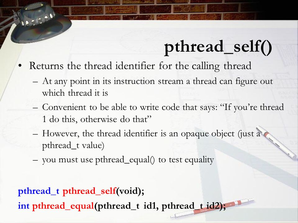 pthread_self() Returns the thread identifier for the calling thread –At any point in its instruction stream a thread can figure out which thread it is –Convenient to be able to write code that says: If you're thread 1 do this, otherwise do that –However, the thread identifier is an opaque object (just a pthread_t value) –you must use pthread_equal() to test equality pthread_t pthread_self(void); int pthread_equal(pthread_t id1, pthread_t id2);