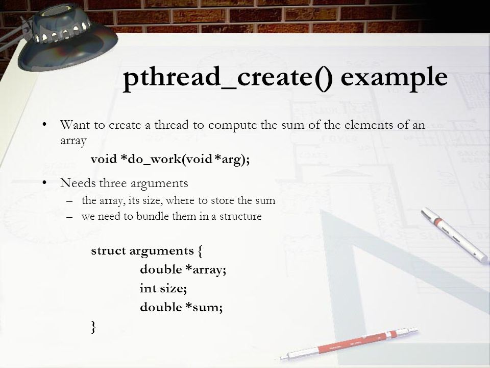 pthread_create() example Want to create a thread to compute the sum of the elements of an array void *do_work(void *arg); Needs three arguments –the array, its size, where to store the sum –we need to bundle them in a structure struct arguments { double *array; int size; double *sum; }