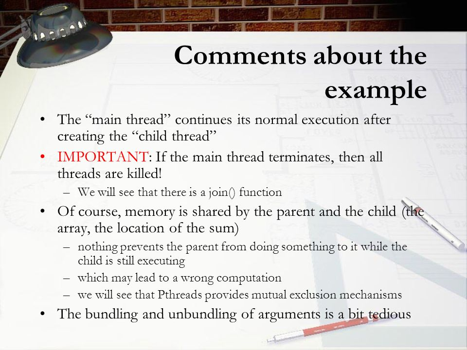 Comments about the example The main thread continues its normal execution after creating the child thread IMPORTANT: If the main thread terminates, then all threads are killed.