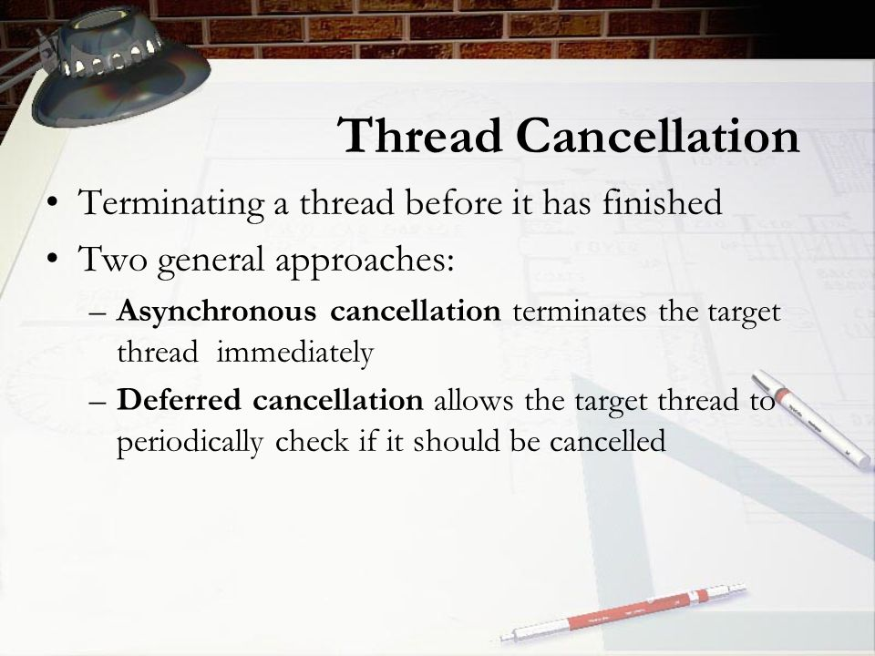 Thread Cancellation Terminating a thread before it has finished Two general approaches: –Asynchronous cancellation terminates the target thread immediately –Deferred cancellation allows the target thread to periodically check if it should be cancelled